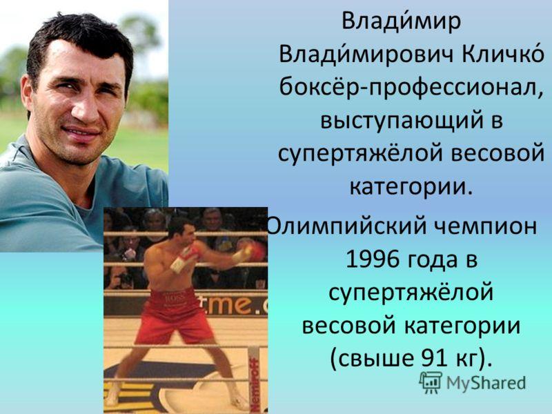 Влади́мир Влади́мирович Кличко́ боксёр-профессионал, выступающий в супертяжёлой весовой категории. Олимпийский чемпион 1996 года в супертяжёлой весовой категории (свыше 91 кг).