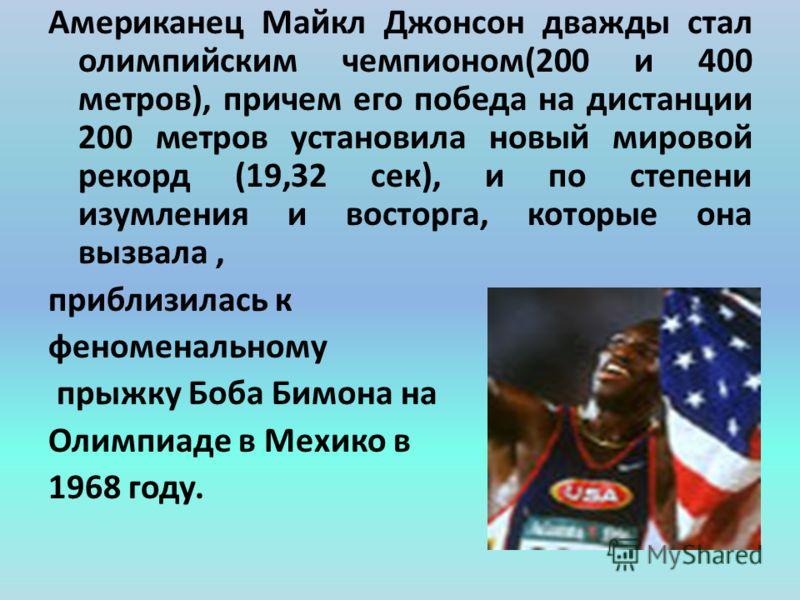Американец Майкл Джонсон дважды стал олимпийским чемпионом(200 и 400 метров), причем его победа на дистанции 200 метров установила новый мировой рекорд (19,32 сек), и по степени изумления и восторга, которые она вызвала, приблизилась к феноменальному