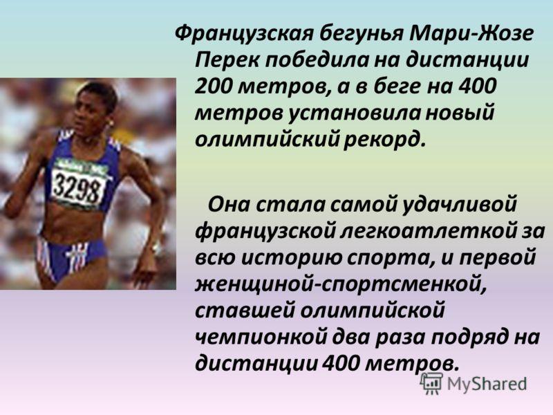 Французская бегунья Мари-Жозе Перек победила на дистанции 200 метров, а в беге на 400 метров установила новый олимпийский рекорд. Она стала самой удачливой французской легкоатлеткой за всю историю спорта, и первой женщиной-спортсменкой, ставшей олимп