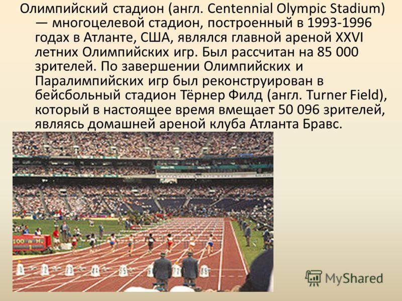 Олимпийский стадион (англ. Centennial Olympic Stadium) многоцелевой стадион, построенный в 1993-1996 годах в Атланте, США, являлся главной ареной XXVI летних Олимпийских игр. Был рассчитан на 85 000 зрителей. По завершении Олимпийских и Паралимпийски