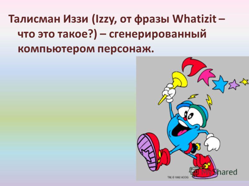 Талисман Иззи (Izzy, от фразы Whatizit – что это такое?) – сгенерированный компьютером персонаж.