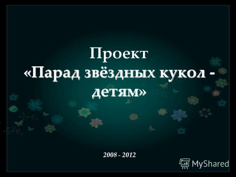 «Парад звёздных кукол - детям» Проект «Парад звёздных кукол - детям» 2008 - 2012
