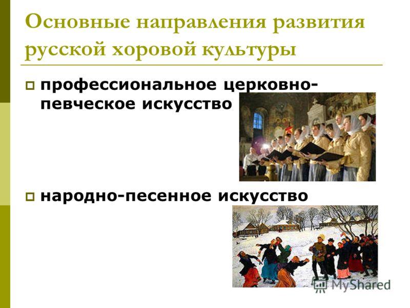 Основные направления развития русской хоровой культуры профессиональное церковно- певческое искусство народно-песенное искусство