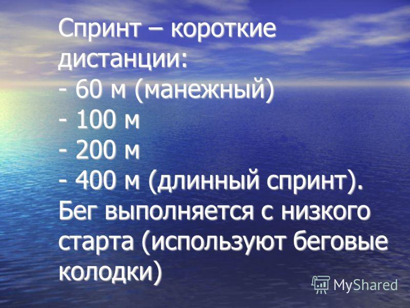 Спринт – короткие дистанции: - 60 м (манежный) - 100 м - 200 м - 400 м (длинный спринт). Бег выполняется с низкого старта (используют беговые колодки)