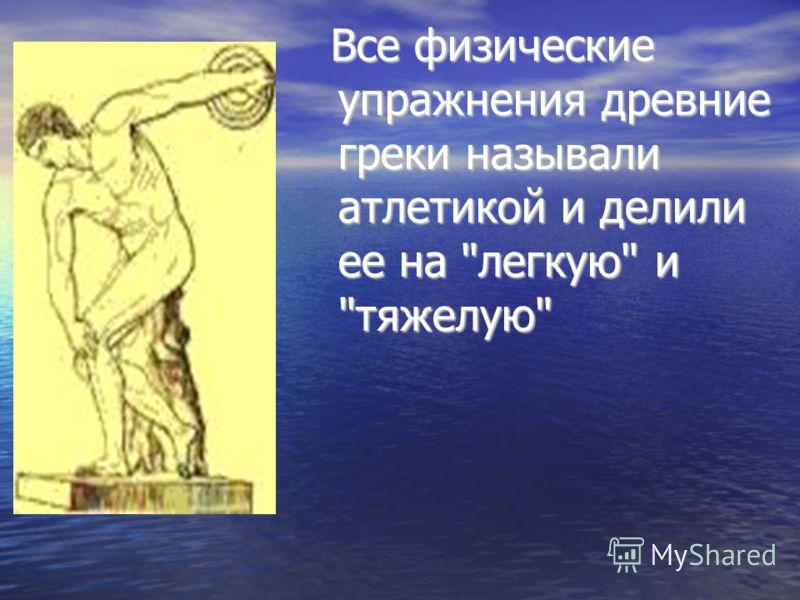 Все физические упражнения древние греки называли атлетикой и делили ее на легкую и тяжелую Все физические упражнения древние греки называли атлетикой и делили ее на легкую и тяжелую