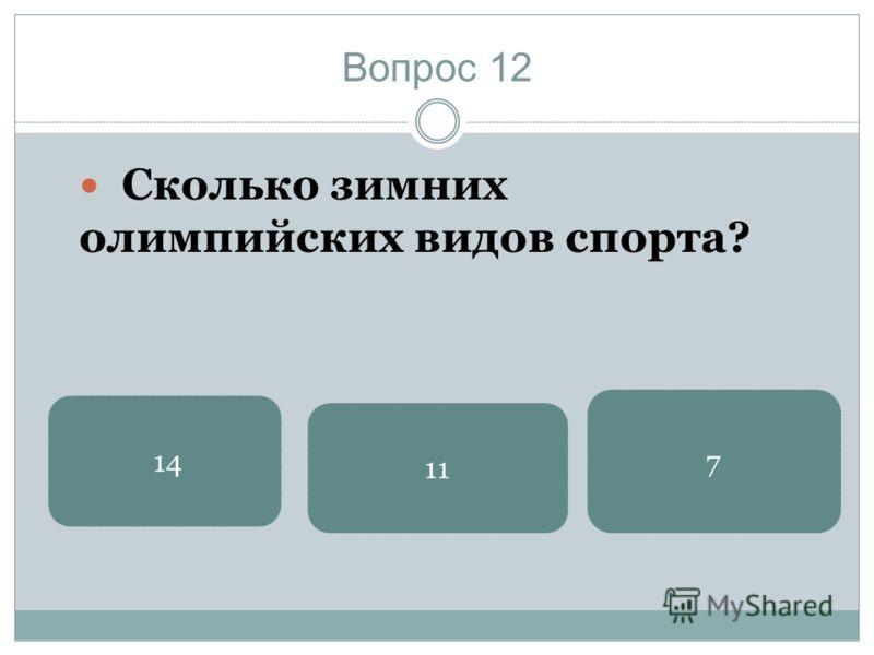 Вопрос 12 Сколько зимних олимпийских видов спорта? 7 14 11