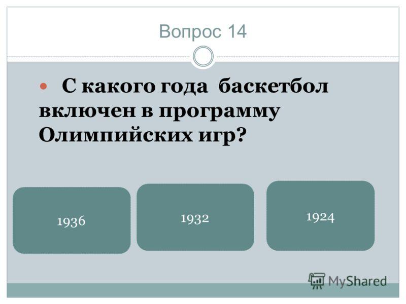 Вопрос 14 С какого года баскетбол включен в программу Олимпийских игр? 1936 1924 1932