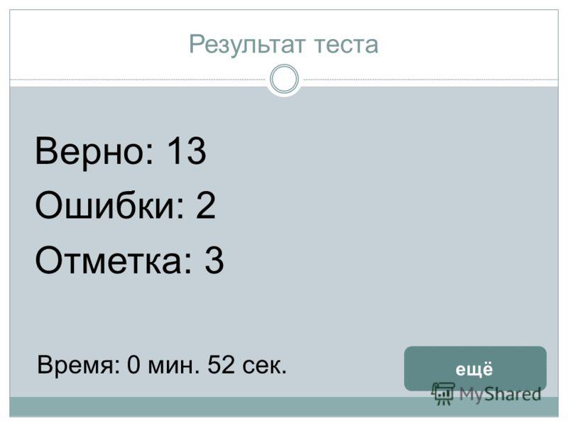 Результат теста Верно: 13 Ошибки: 2 Отметка: 3 Время: 0 мин. 52 сек. ещё