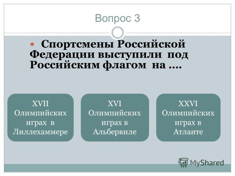 Вопрос 3 Спортсмены Российской Федерации выступили под Российским флагом на …. XXVI Олимпийских играх в Атланте XVII Олимпийских играх в Лиллехаммере XVI Олимпийских играх в Альбервиле