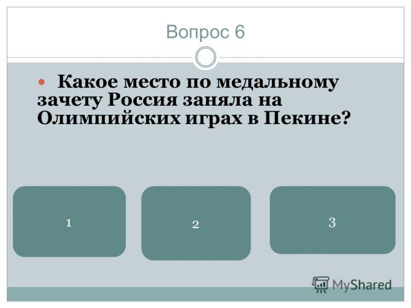 Вопрос 6 Какое место по медальному зачету Россия заняла на Олимпийских играх в Пекине? 3 2 1