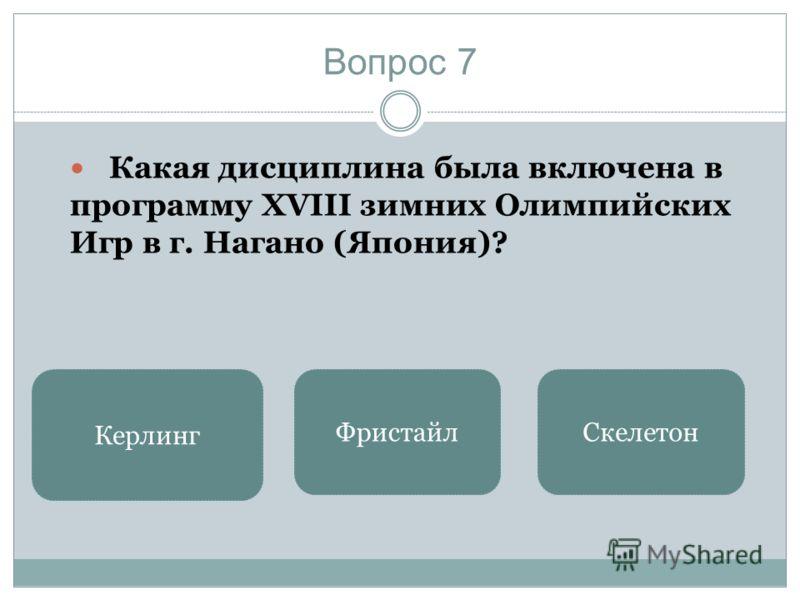 Вопрос 7 Какая дисциплина была включена в программу XVIII зимних Олимпийских Игр в г. Нагано (Япония)? Керлинг ФристайлСкелетон