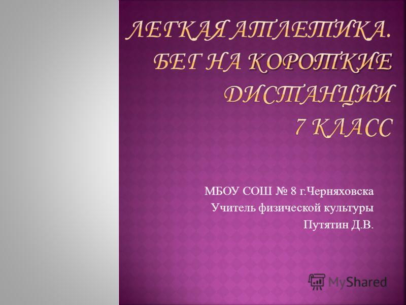 МБОУ СОШ 8 г.Черняховска Учитель физической культуры Путятин Д.В.