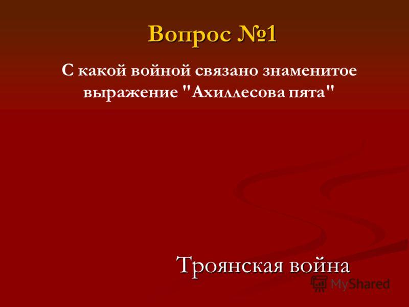 Вопрос 1 С какой войной связано знаменитое выражение Ахиллесова пята Троянская война