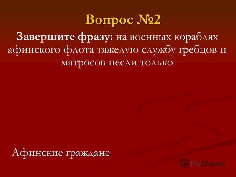 Завершите фразу: на военных кораблях афинского флота тяжелую службу гребцов и матросов несли только Афинские граждане Вопрос 2