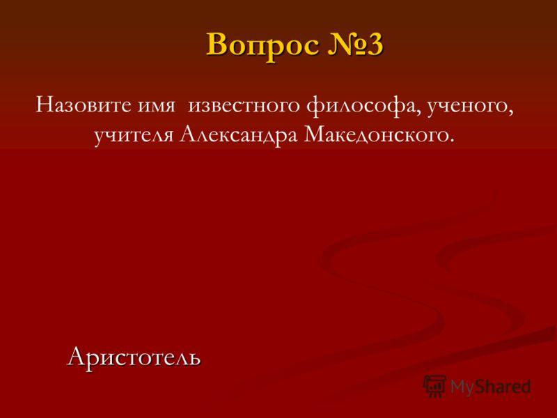 Назовите имя известного философа, ученого, учителя Александра Македонского. Аристотель Вопрос 3