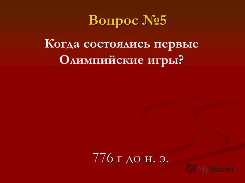 ? Когда состоялись первые Олимпийские игры? 776 г до н. э. Вопрос 5