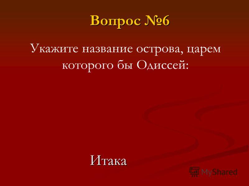 Укажите название острова, царем которого бы Одиссей: Вопрос 6 Итака