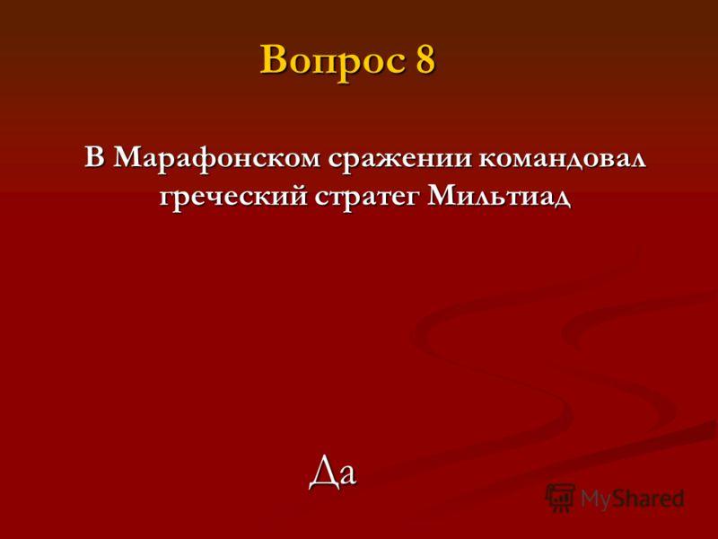 В Марафонском сражении командовал греческий стратег Мильтиад Да Вопрос 8