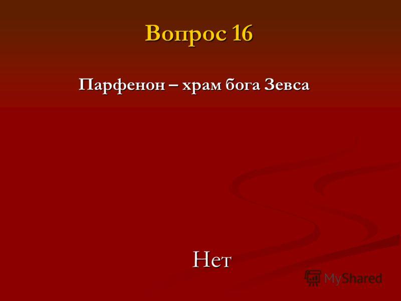 Парфенон – храм бога Зевса Нет Вопрос 16