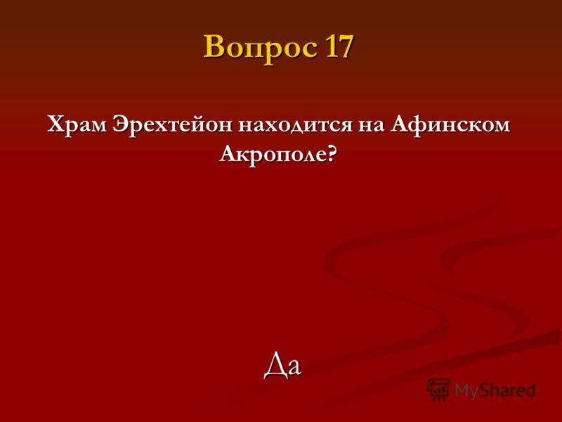 Храм Эрехтейон находится на Афинском Акрополе? Да Вопрос 17