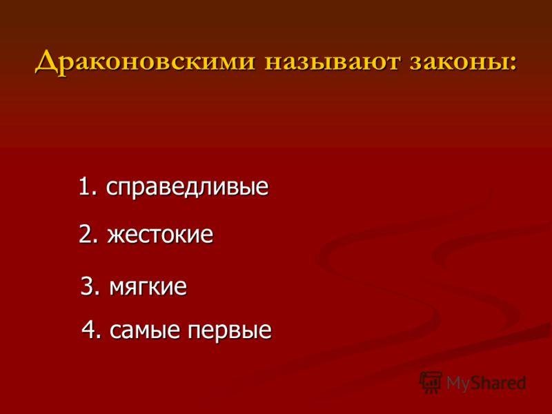 Драконовскими называют законы: 1. справедливые 2. жестокие 3. мягкие 4. самые первые