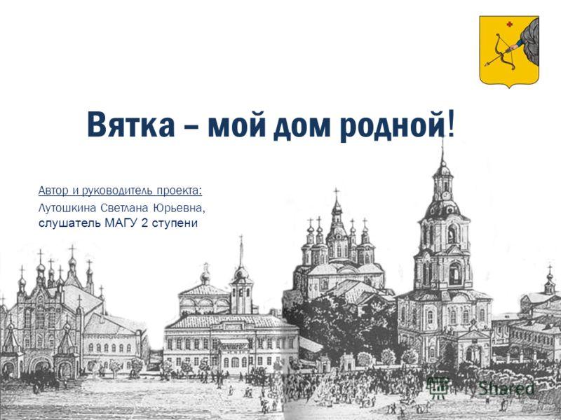 Вятка – мой дом родной ! Автор и руководитель проекта : Лутошкина Светлана Юрьевна, слушатель МАГУ 2 ступени