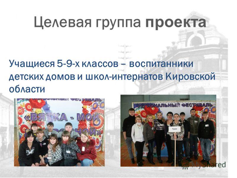 Целевая группа проекта Учащиеся 5-9-х классов – воспитанники детских домов и школ-интернатов Кировской области