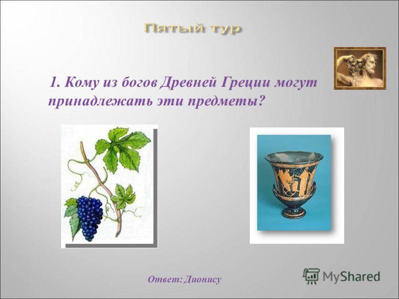 1. Кому из богов Древней Греции могут принадлежать эти предметы ? Ответ : Дионису