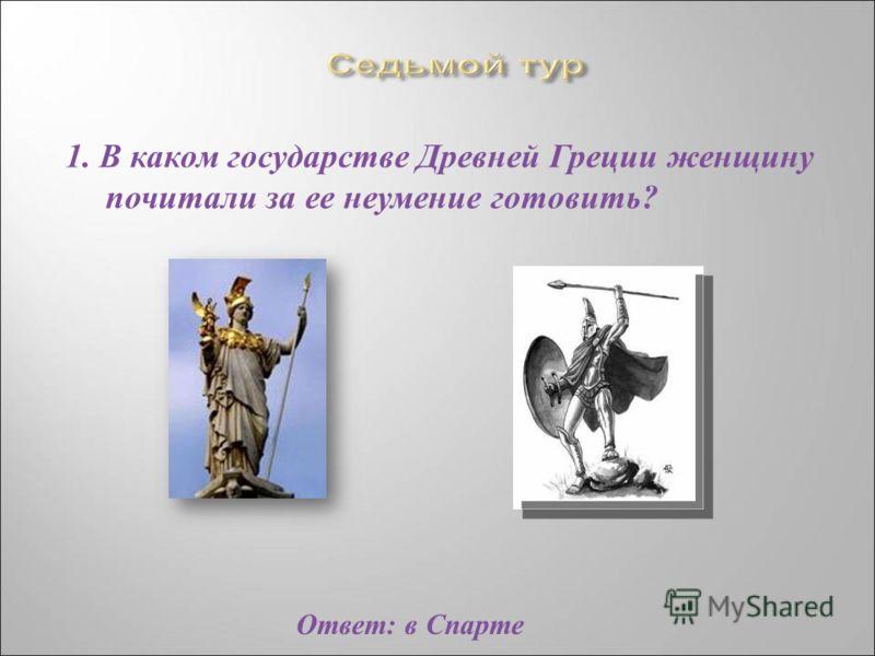 1. В каком государстве Древней Греции женщину почитали за ее неумение готовить ? Ответ : в Спарте