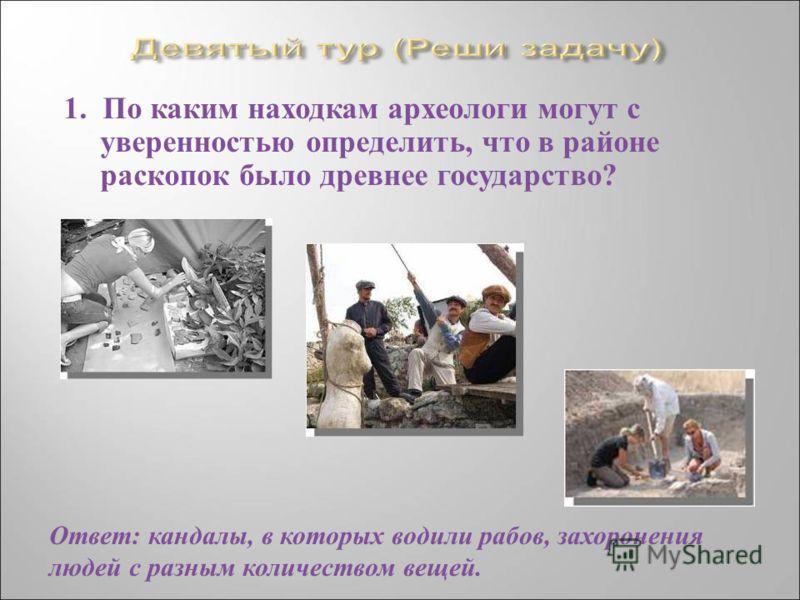 1. По каким находкам археологи могут с уверенностью определить, что в районе раскопок было древнее государство ? Ответ : кандалы, в которых водили рабов, захоронения людей с разным количеством вещей.