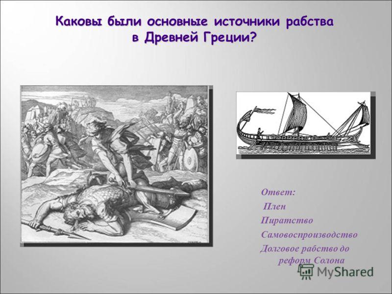Ответ : Плен Пиратство Самовоспроизводство Долговое рабство до реформ Солона Каковы были основные источники рабства в Древней Греции?