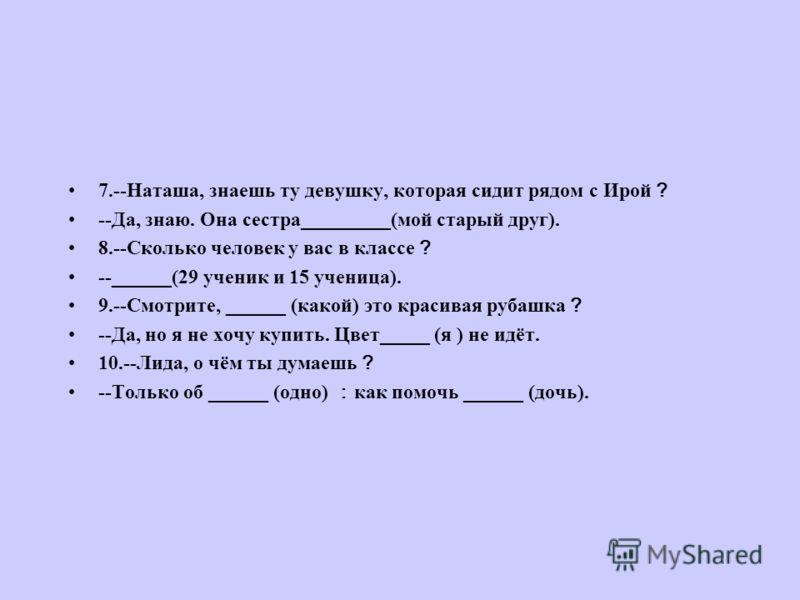 7.--Наташа, знаешь ту девушку, которая сидит рядом с Ирой --Да, знаю. Она сестра_________(мой старый друг). 8.--Сколько человек у вас в классе --______(29 ученик и 15 ученица). 9.--Смотрите, ______ (какой) это красивая рубашка --Да, но я не хочу купи