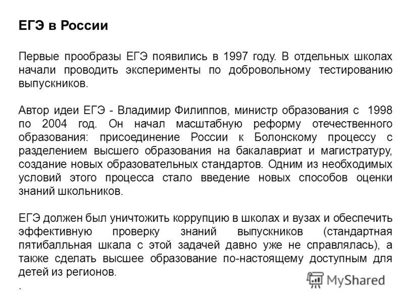 ЕГЭ в России Первые прообразы ЕГЭ появились в 1997 году. В отдельных школах начали проводить эксперименты по добровольному тестированию выпускников. Автор идеи ЕГЭ - Владимир Филиппов, министр образования с 1998 по 2004 год. Он начал масштабную рефор