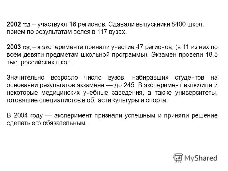 2002 год – участвуют 16 регионов. Сдавали выпускники 8400 школ, прием по результатам велся в 117 вузах. 2003 год – в эксперименте приняли участие 47 регионов, (в 11 из них по всем девяти предметам школьной программы). Экзамен провели 18,5 тыс. россий