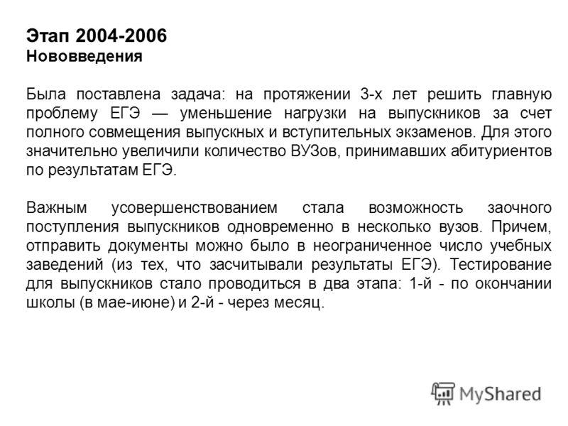 Этап 2004-2006 Нововведения Была поставлена задача: на протяжении 3-х лет решить главную проблему ЕГЭ уменьшение нагрузки на выпускников за счет полного совмещения выпускных и вступительных экзаменов. Для этого значительно увеличили количество ВУЗов,