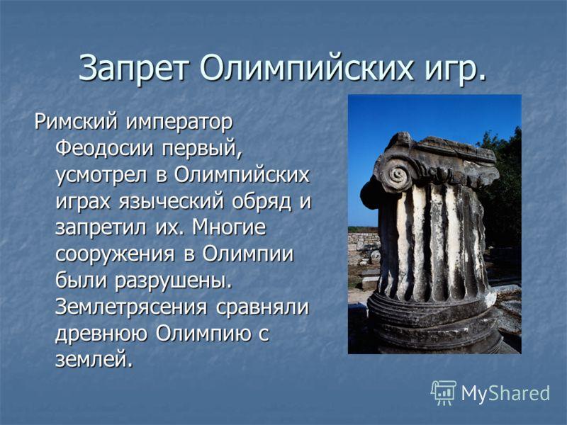 Запрет Олимпийских игр. Римский император Феодосии первый, усмотрел в Олимпийских играх языческий обряд и запретил их. Многие сооружения в Олимпии были разрушены. Землетрясения сравняли древнюю Олимпию с землей.
