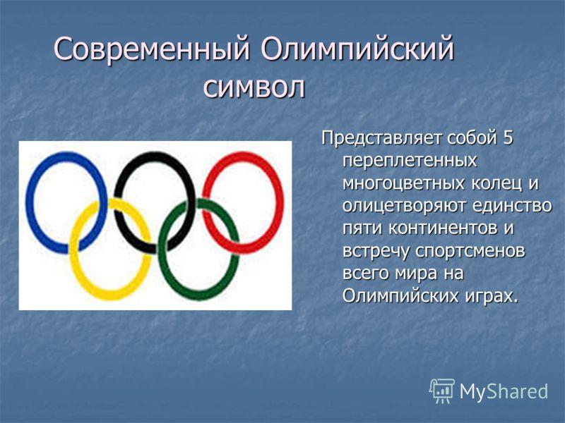 Современный Олимпийский символ Представляет собой 5 переплетенных многоцветных колец и олицетворяют единство пяти континентов и встречу спортсменов всего мира на Олимпийских играх.