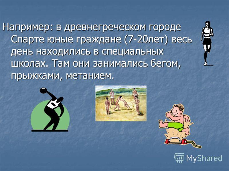 Например: в древнегреческом городе Спарте юные граждане (7-20лет) весь день находились в специальных школах. Там они занимались бегом, прыжками, метанием.