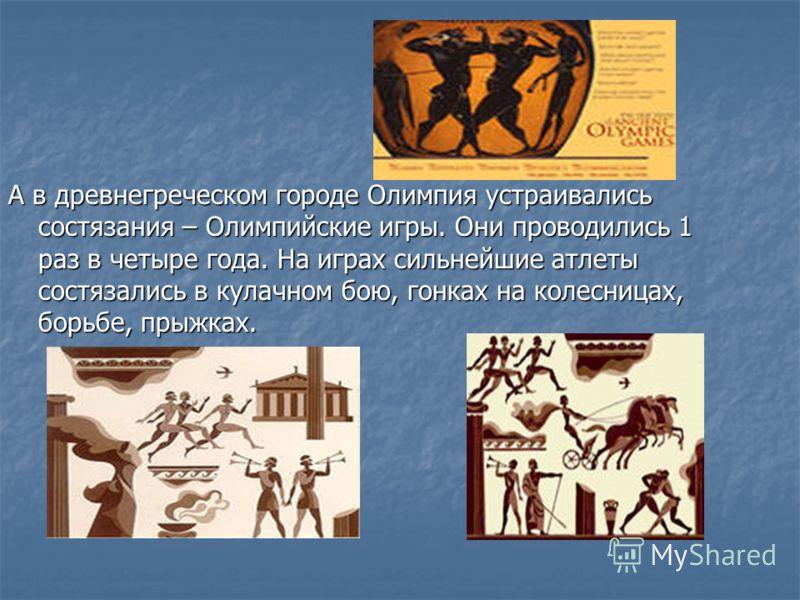 А в древнегреческом городе Олимпия устраивались состязания – Олимпийские игры. Они проводились 1 раз в четыре года. На играх сильнейшие атлеты состязались в кулачном бою, гонках на колесницах, борьбе, прыжках.