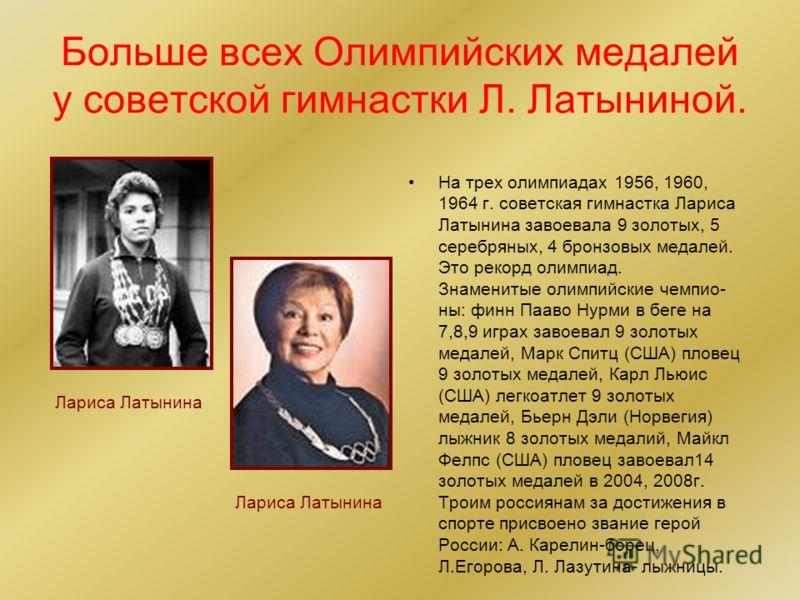 Больше всех Олимпийских медалей у советской гимнастки Л. Латыниной. На трех олимпиадах 1956, 1960, 1964 г. советская гимнастка Лариса Латынина завоевала 9 золотых, 5 серебряных, 4 бронзовых медалей. Это рекорд олимпиад. Знаменитые олимпийские чемпио-