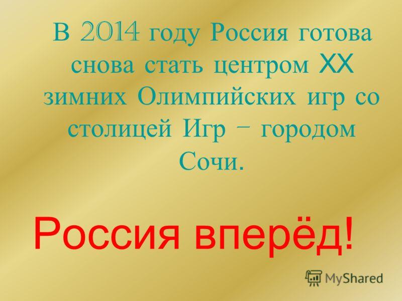 Россия вперёд! В 2014 году Россия готова снова стать центром XX зимних Олимпийских игр со столицей Игр – городом Сочи.