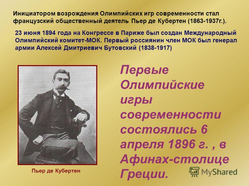 23 июня 1894 года на Конгрессе в Париже был создан Международный Олимпийский комитет-МОК. Первый россиянин член МОК был генерал армии Алексей Дмитриевич Бутовский (1838-1917) Первые Олимпийские игры современности состоялись 6 апреля 1896 г., в Афинах