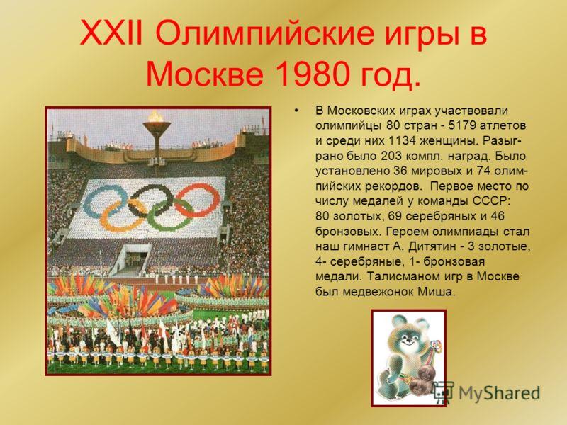 XXII Олимпийские игры в Москве 1980 год. В Московских играх участвовали олимпийцы 80 стран - 5179 атлетов и среди них 1134 женщины. Разыг- рано было 203 компл. наград. Было установлено 36 мировых и 74 олим- пийских рекордов. Первое место по числу мед