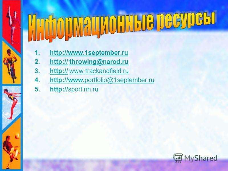 1.http://www.1september.ruhttp://www.1september.ru 2.http:// throwing@narod.ruhttp://throwing@narod.ru 3.http:// www.trackandfield.ruhttp://www.trackandfield.ru 4.http://www.portfolio@1september.ruhttp://www.portfolio@1september.ru 5.http://sport.rin