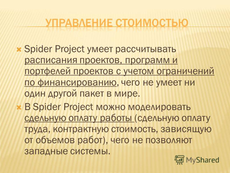 Spider Project умеет рассчитывать расписания проектов, программ и портфелей проектов с учетом ограничений по финансированию, чего не умеет ни один другой пакет в мире. В Spider Project можно моделировать сдельную оплату работы (сдельную оплату труда,