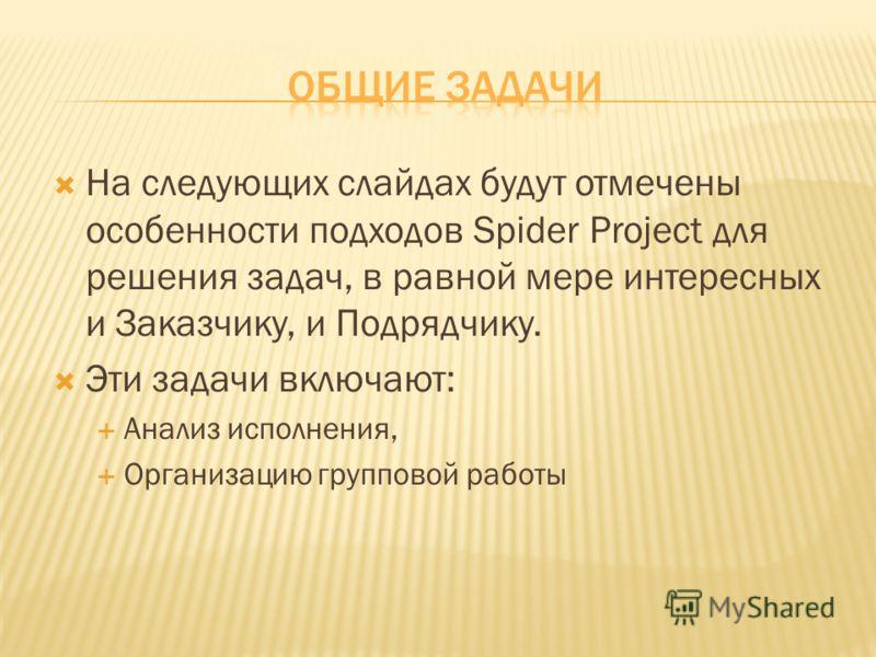 На следующих слайдах будут отмечены особенности подходов Spider Project для решения задач, в равной мере интересных и Заказчику, и Подрядчику. Эти задачи включают: Анализ исполнения, Организацию групповой работы
