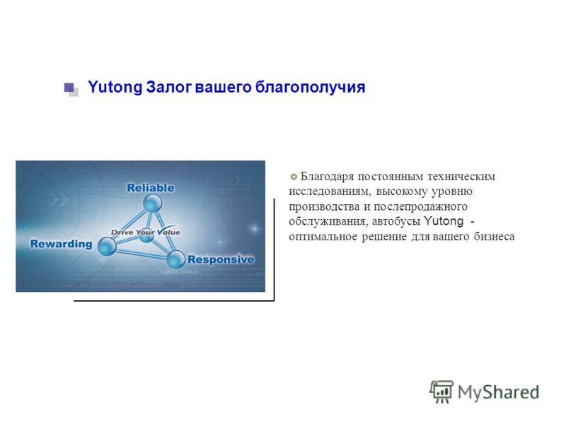 Yutong Залог вашего благополучия Благодаря постоянным техническим исследованиям, высокому уровню производства и послепродажного обслуживания, автобусы Yutong - оптимальное решение для вашего бизнеса