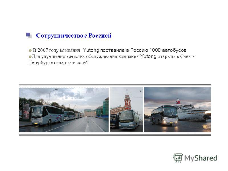 Сотрудничество с Россией В 2007 году компания Yutong поставила в Россию 1000 автобусов Для улучшения качества обслуживания компания Yutong открыла в Санкт- Петербурге склад запчастей