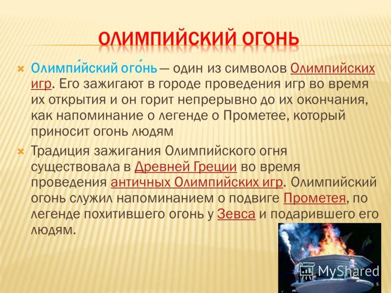 Олимпийский огонь один из символов Олимпийских игр. Его зажигают в городе проведения игр во время их открытия и он горит непрерывно до их окончания, как напоминание о легенде о Прометее, который приносит огонь людямОлимпийских игр Традиция зажигания
