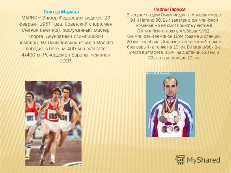 Виктор Маркин МАРКИН Виктор Федорович родился 23 февраля 1957 года. Советский спортсмен (Легкая атлетика), заслуженный мастер спорта. Двукратный олимпийский чемпион. На Олимпийских играх в Москве победил в беге на 400 м и эстафете 4x400 м. Рекордсмен